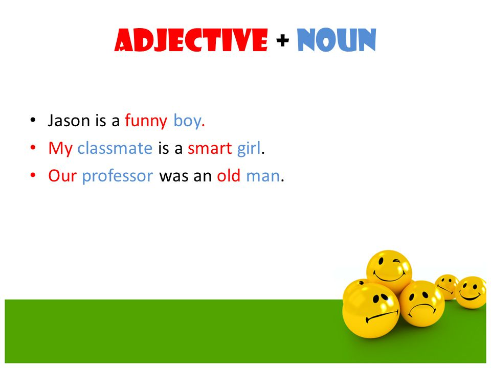 Adjective + Noun Jason is a funny boy. My classmate is a smart girl.