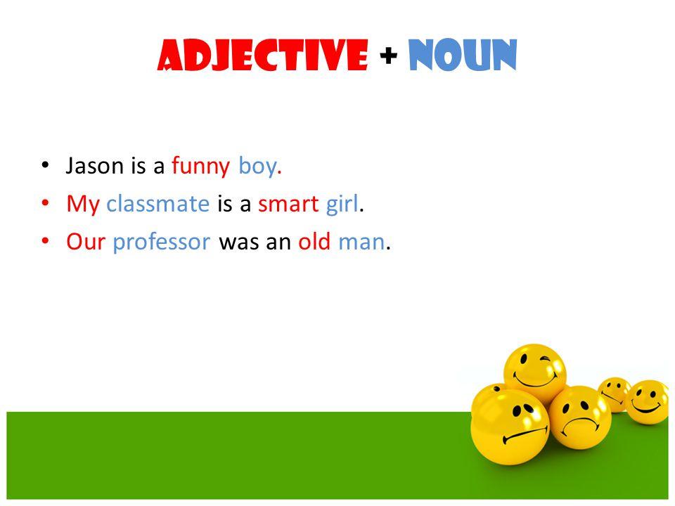 Adjective + Noun Jason is a funny boy. My classmate is a smart girl.