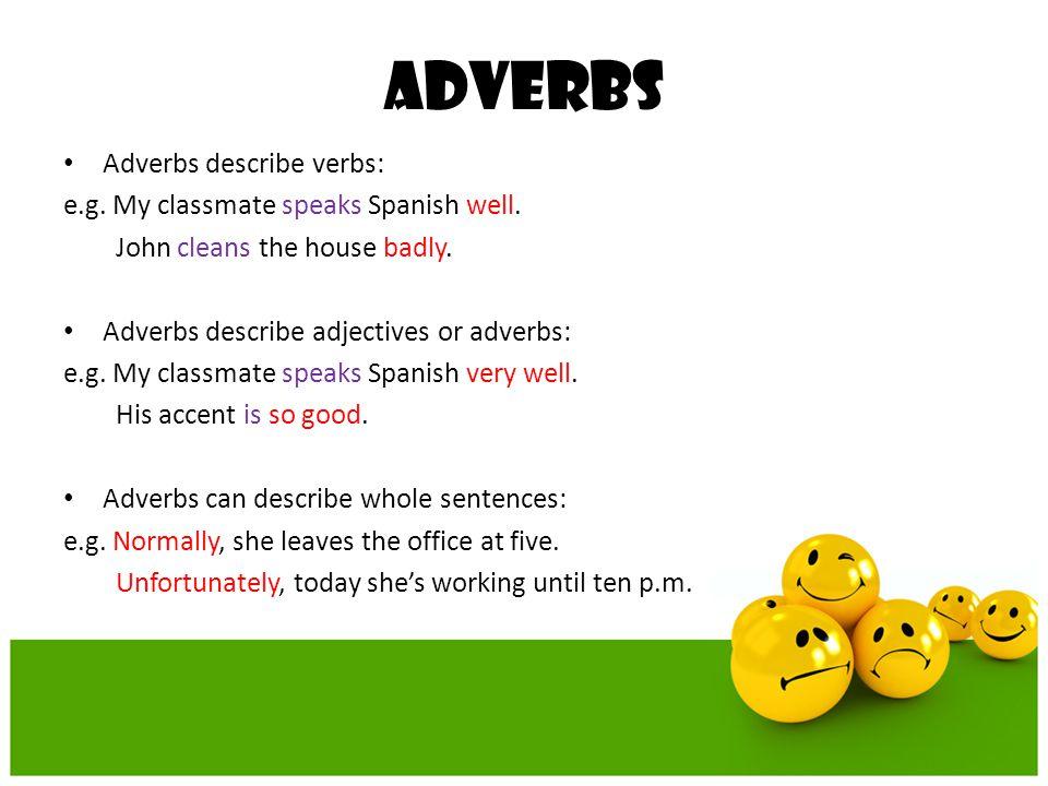 ADVERBS Adverbs describe verbs: e.g. My classmate speaks Spanish well.