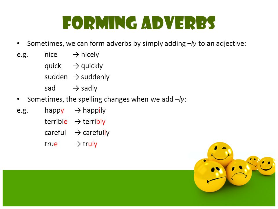 FORMING ADVERBS Sometimes, we can form adverbs by simply adding –ly to an adjective: e.g. nice → nicely.