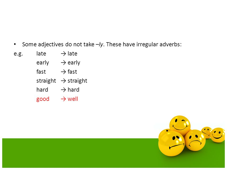 Some adjectives do not take –ly. These have irregular adverbs: