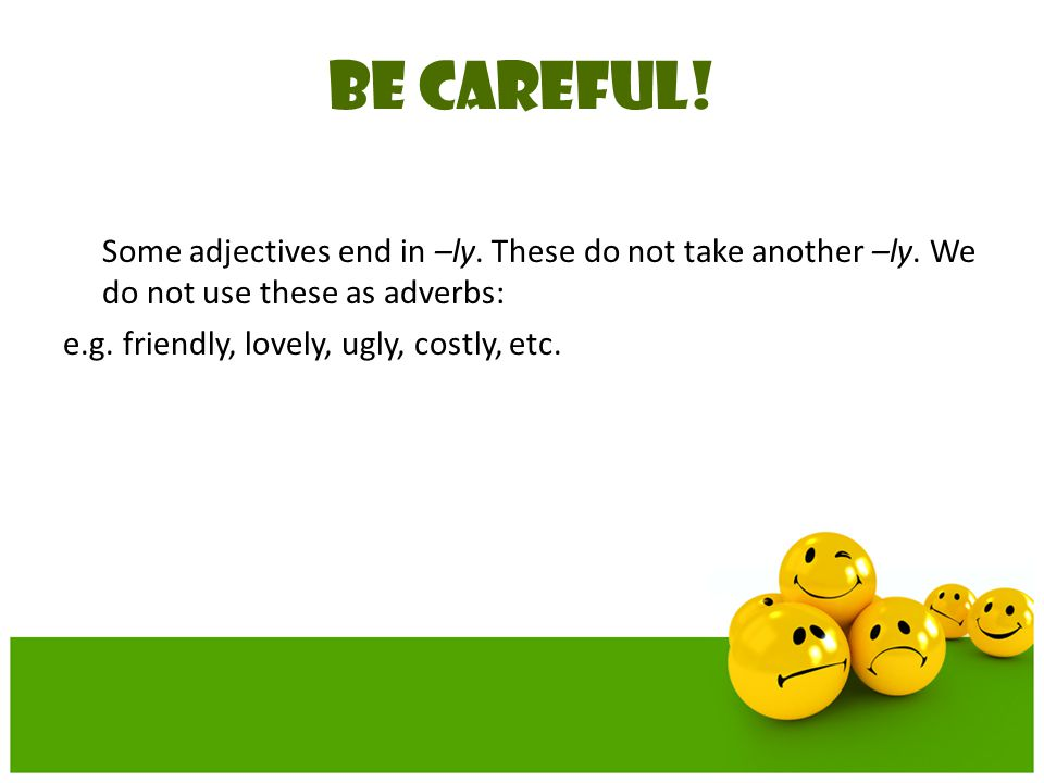 BE CAREFUL! e.g. friendly, lovely, ugly, costly, etc.