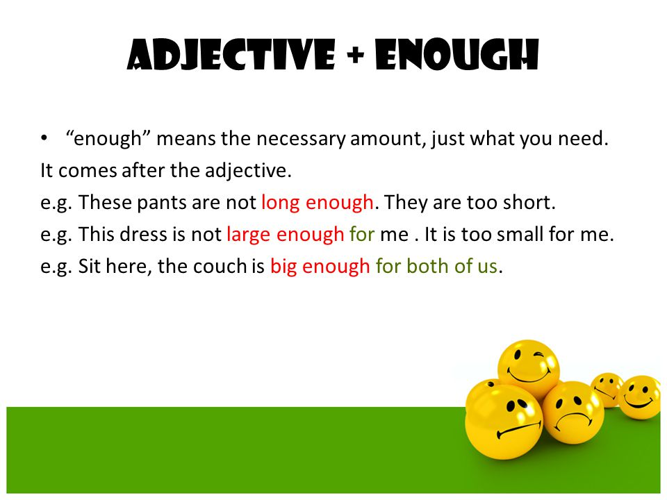 Adjective + ENOUGH enough means the necessary amount, just what you need. It comes after the adjective.