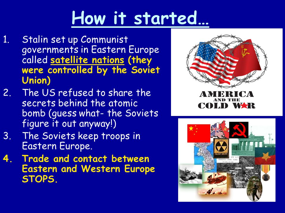 How it started… Stalin set up Communist governments in Eastern Europe called satellite nations (they were controlled by the Soviet Union)