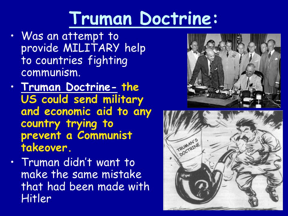 Truman Doctrine: Was an attempt to provide MILITARY help to countries fighting communism.
