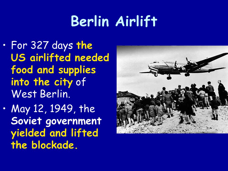 Berlin Airlift For 327 days the US airlifted needed food and supplies into the city of West Berlin.