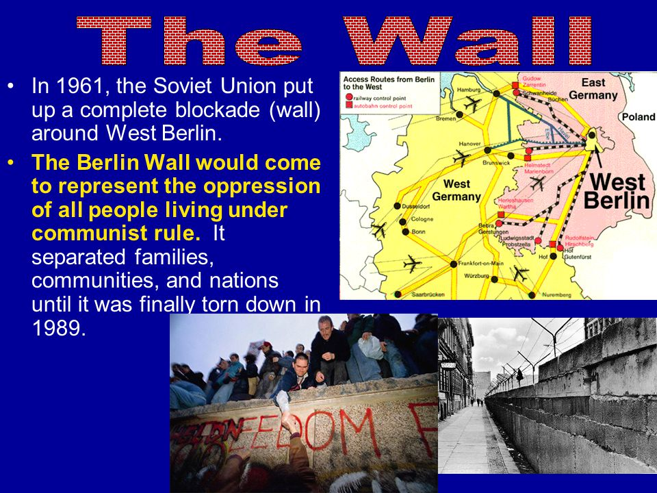 The Wall In 1961, the Soviet Union put up a complete blockade (wall) around West Berlin.