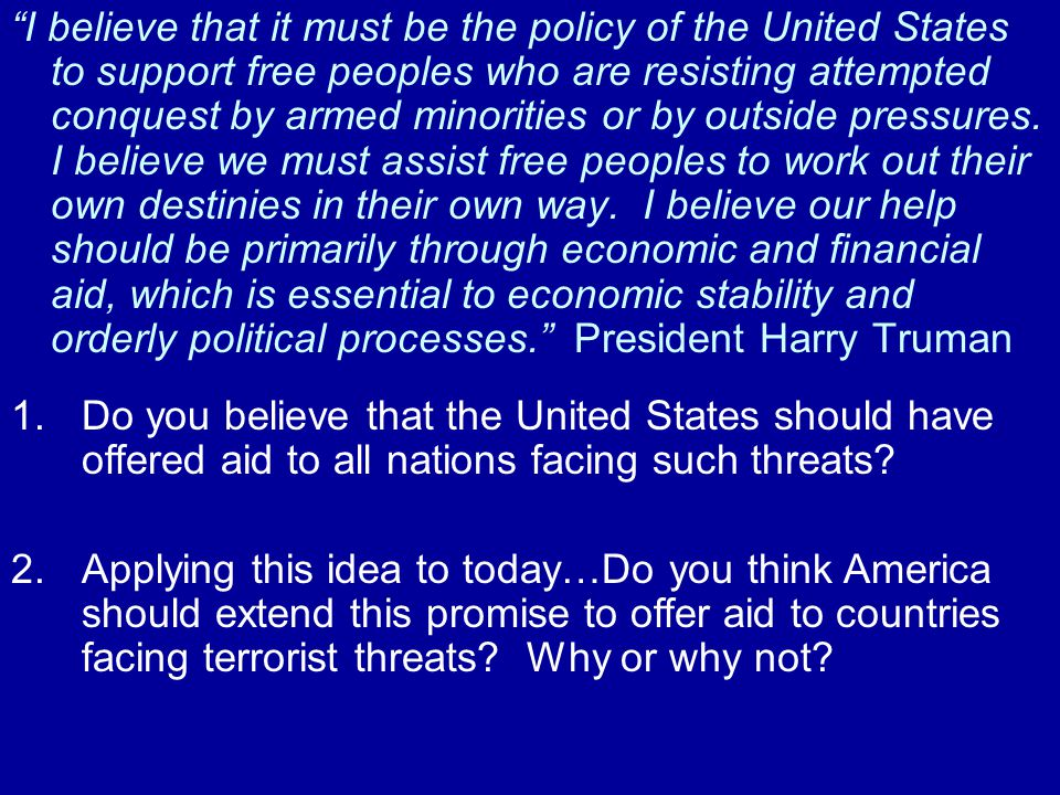 I believe that it must be the policy of the United States to support free peoples who are resisting attempted conquest by armed minorities or by outside pressures. I believe we must assist free peoples to work out their own destinies in their own way. I believe our help should be primarily through economic and financial aid, which is essential to economic stability and orderly political processes. President Harry Truman