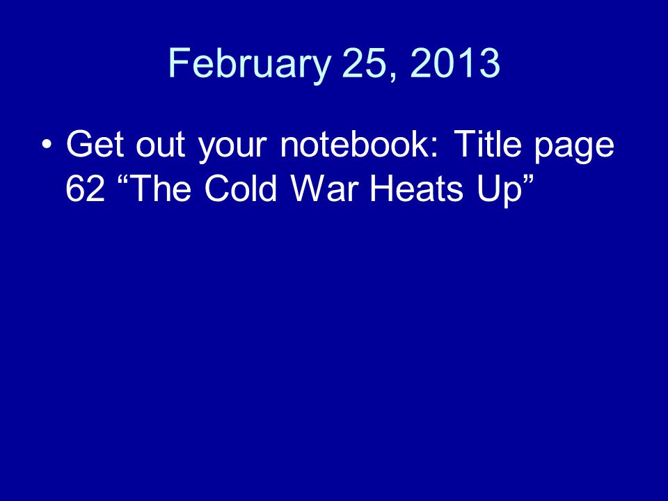 February 25, 2013 Get out your notebook: Title page 62 The Cold War Heats Up