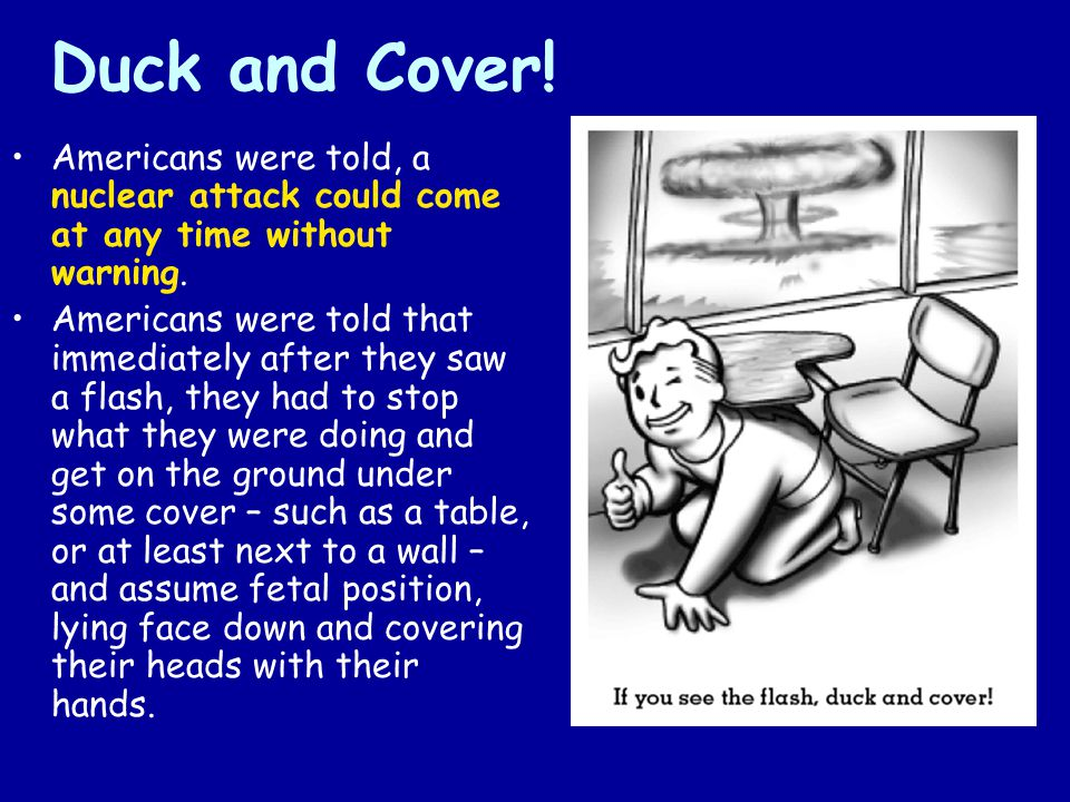 Duck and Cover! Americans were told, a nuclear attack could come at any time without warning.
