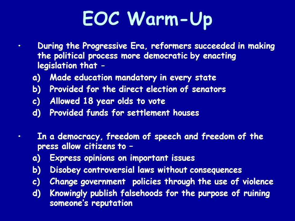 EOC Warm-Up During the Progressive Era, reformers succeeded in making the political process more democratic by enacting legislation that -