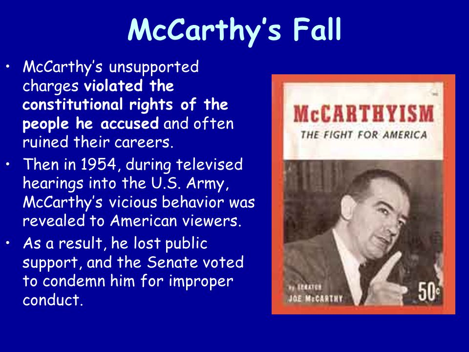 McCarthy's Fall McCarthy's unsupported charges violated the constitutional rights of the people he accused and often ruined their careers.