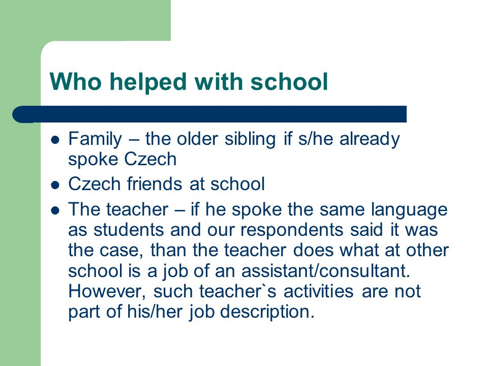Who helped with school Family – the older sibling if s/he already spoke Czech. Czech friends at school.