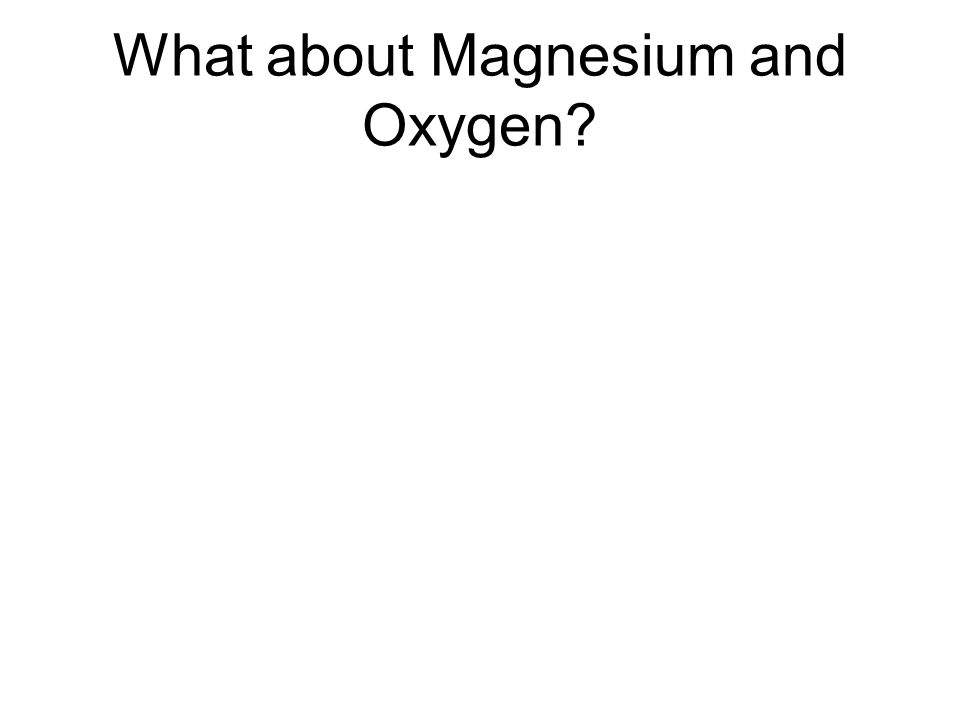 What about Magnesium and Oxygen