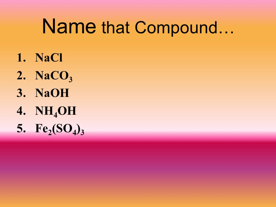 Name that Compound… NaCl NaCO3 NaOH NH4OH Fe2(SO4)3