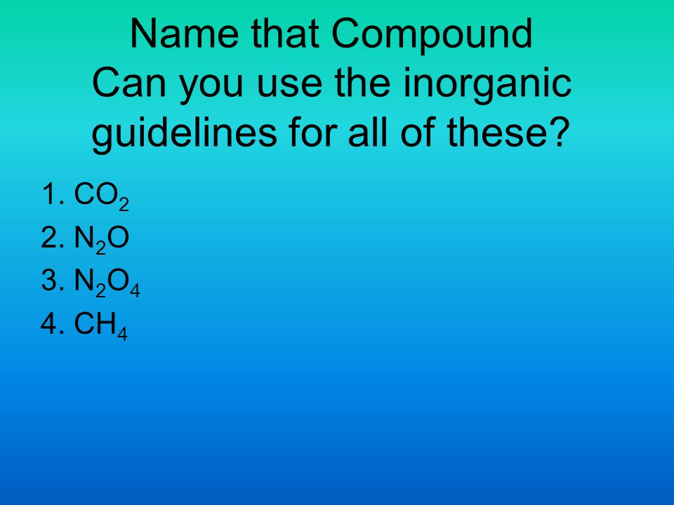 Name that Compound Can you use the inorganic guidelines for all of these