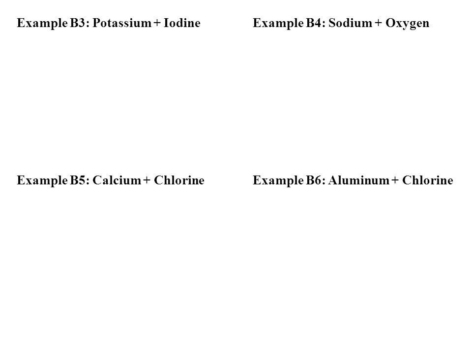 Example B3: Potassium + Iodine Example B4: Sodium + Oxygen