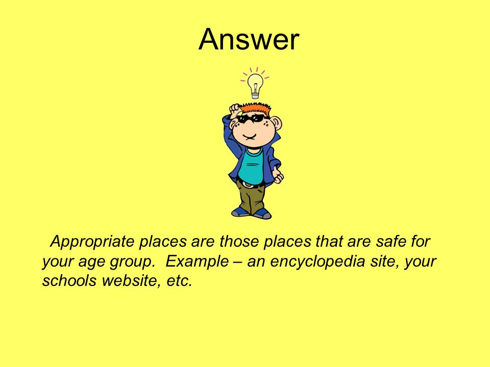 Answer Appropriate places are those places that are safe for your age group.