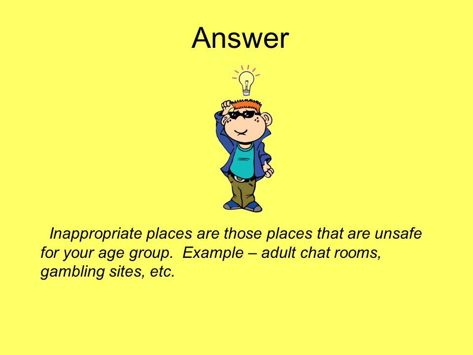 Answer Inappropriate places are those places that are unsafe for your age group.