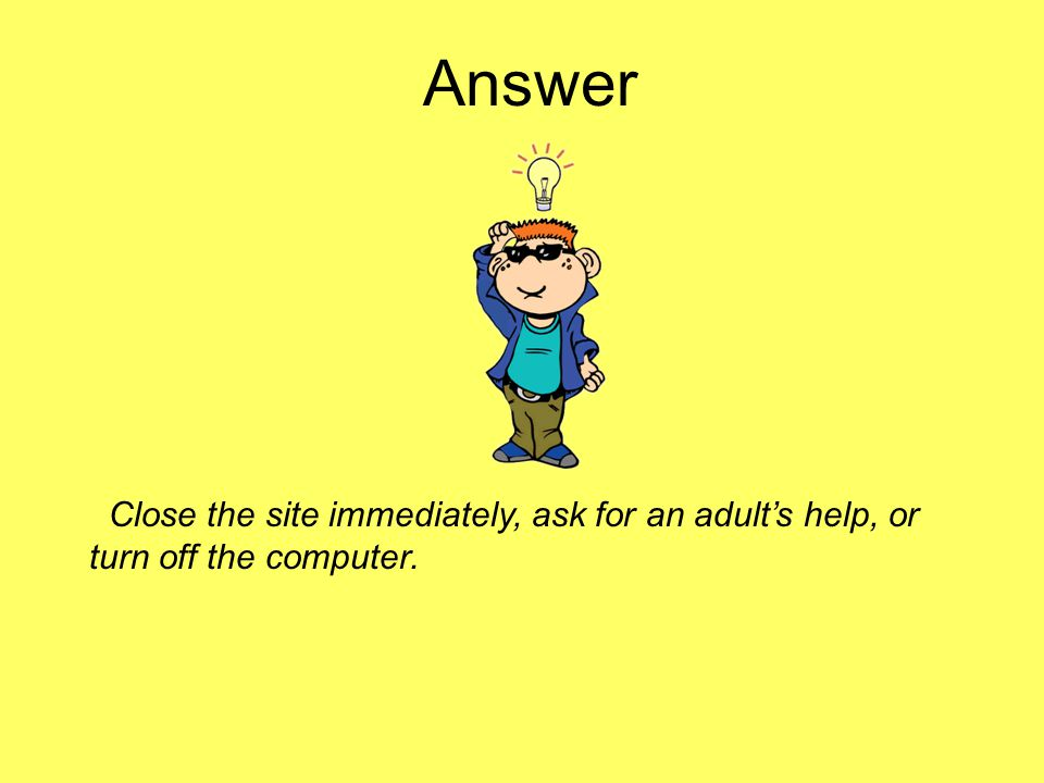 Answer Close the site immediately, ask for an adult's help, or turn off the computer.