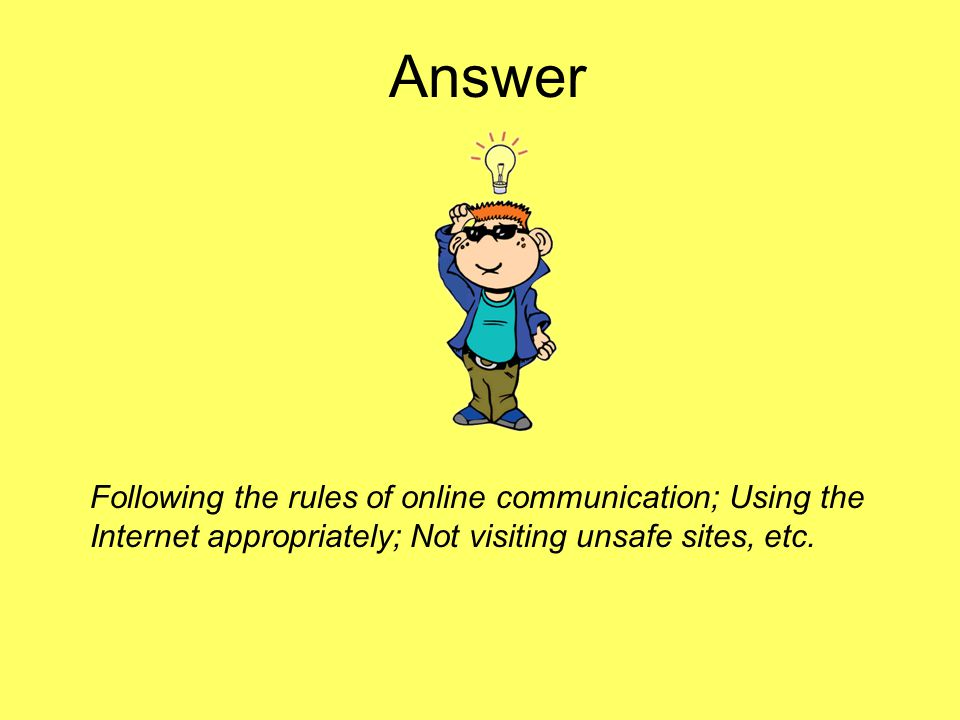 Answer Following the rules of online communication; Using the Internet appropriately; Not visiting unsafe sites, etc.