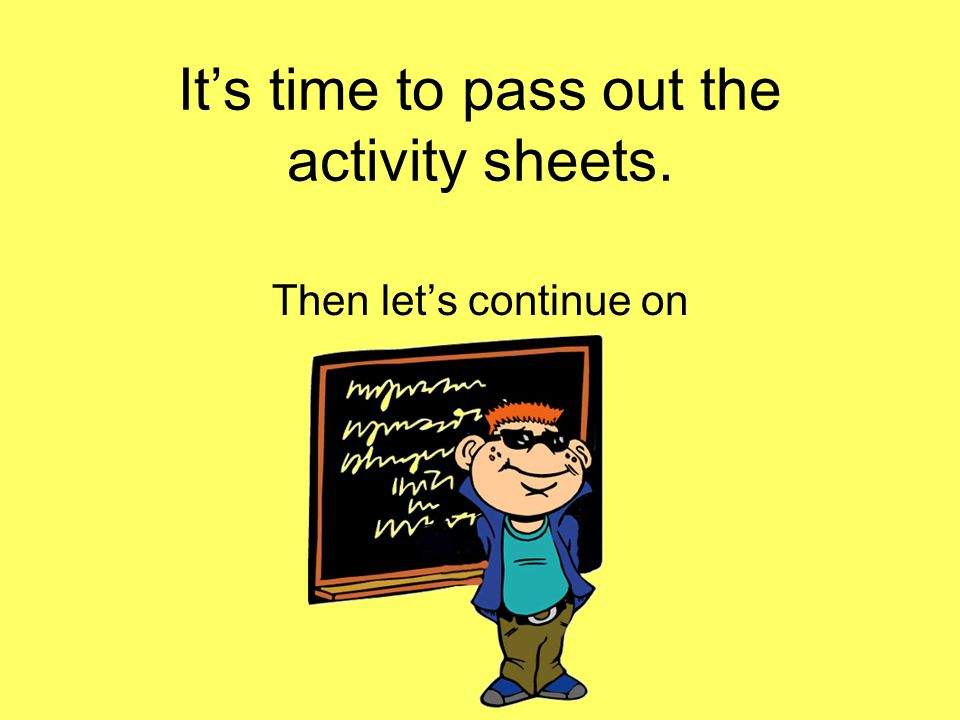 It's time to pass out the activity sheets.