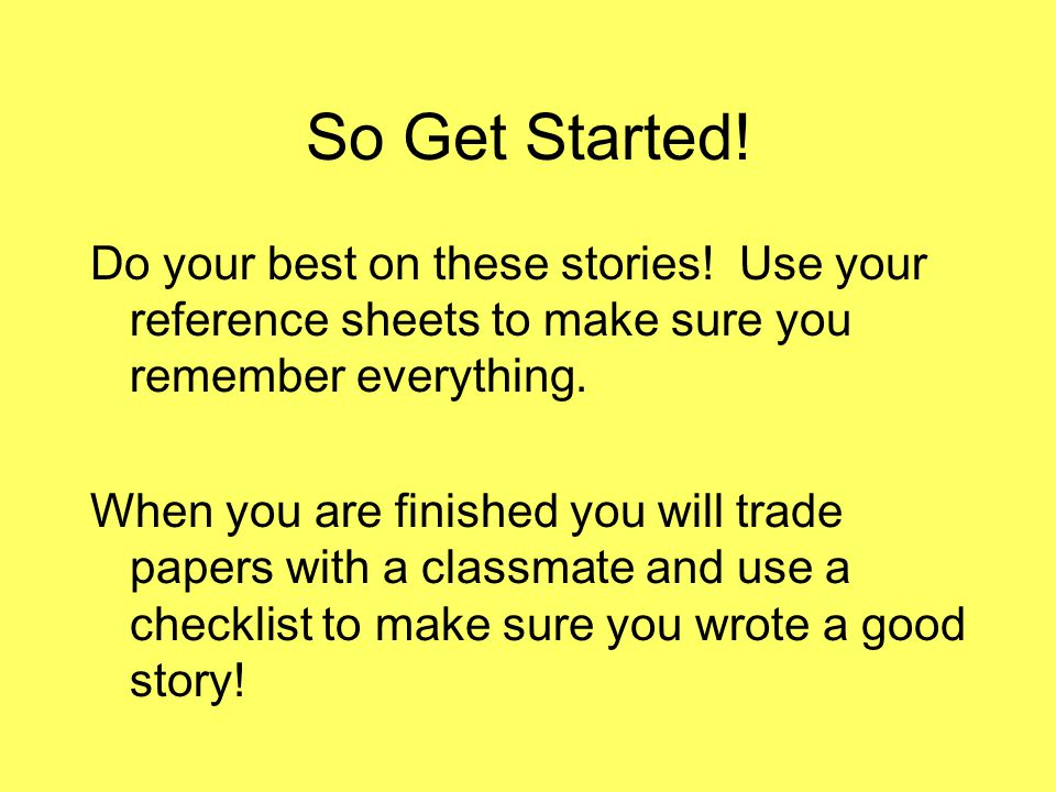 So Get Started! Do your best on these stories! Use your reference sheets to make sure you remember everything.