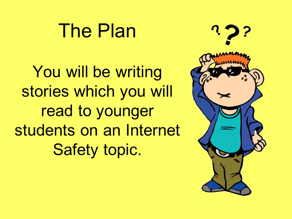 The Plan You will be writing stories which you will read to younger students on an Internet Safety topic.
