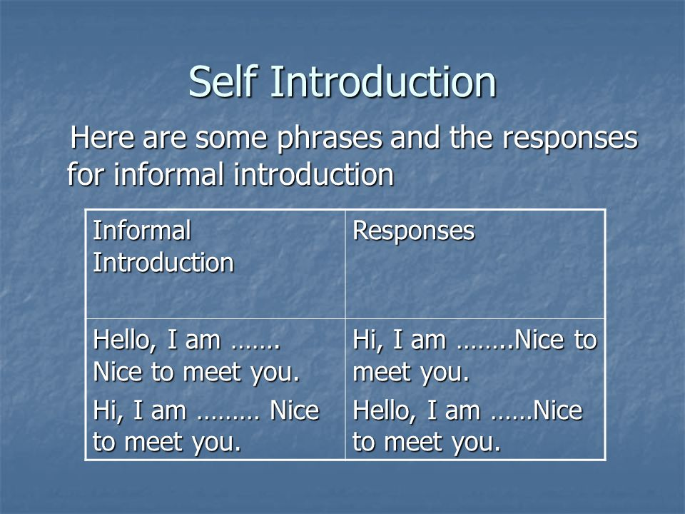 Self Introduction Here are some phrases and the responses for informal introduction. Informal Introduction.