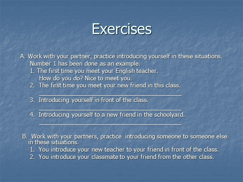 Exercises A. Work with your partner, practice introducing yourself in these situations. Number 1 has been done as an example.