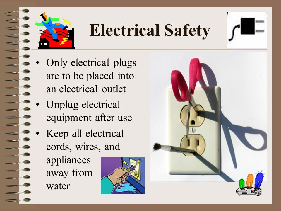 Electrical Safety Only electrical plugs are to be placed into an electrical outlet. Unplug electrical equipment after use.
