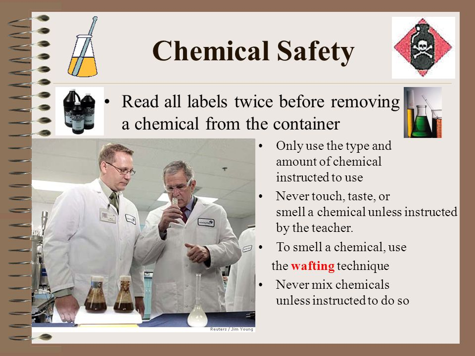 Chemical Safety Read all labels twice before removing a chemical from the container. Only use the type and amount of chemical instructed to use.