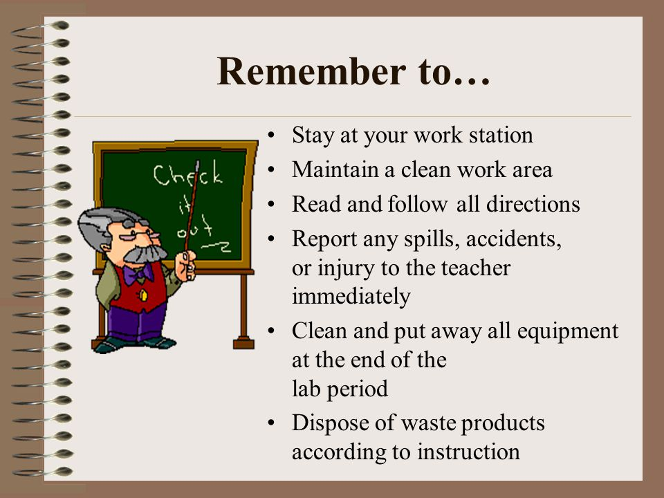 Remember to… Stay at your work station Maintain a clean work area