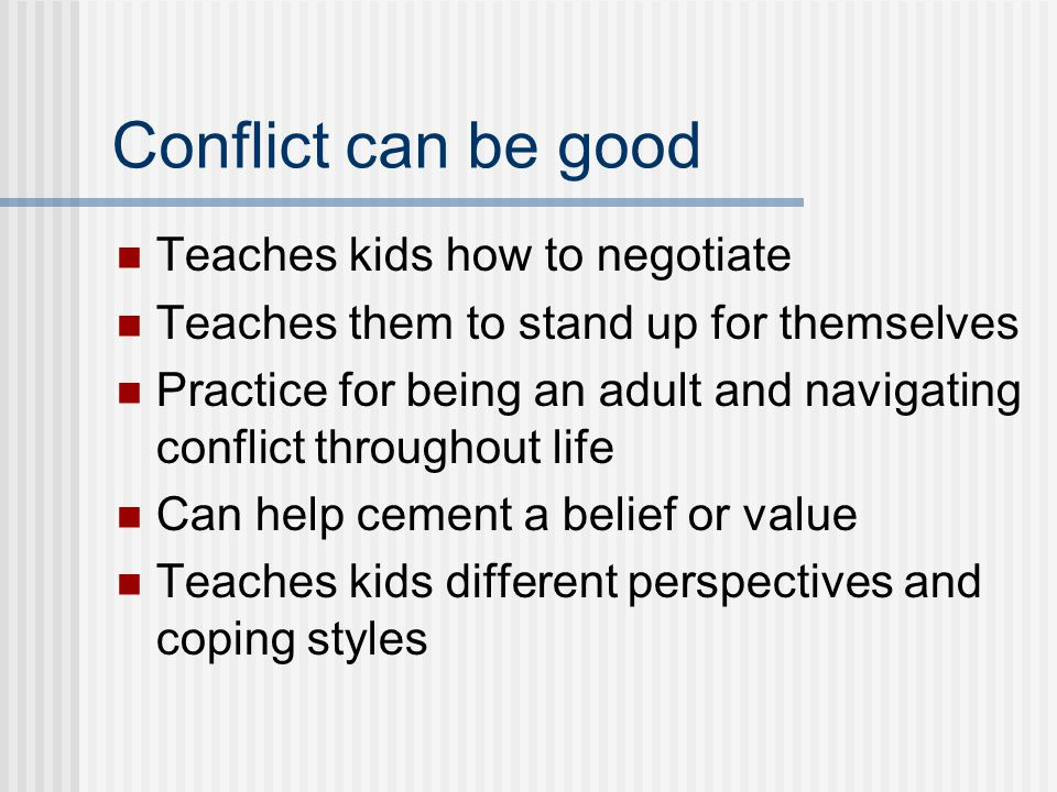 Conflict can be good Teaches kids how to negotiate