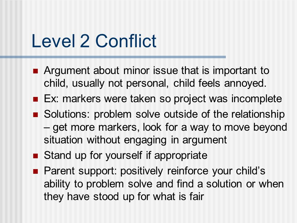 Level 2 Conflict Argument about minor issue that is important to child, usually not personal, child feels annoyed.
