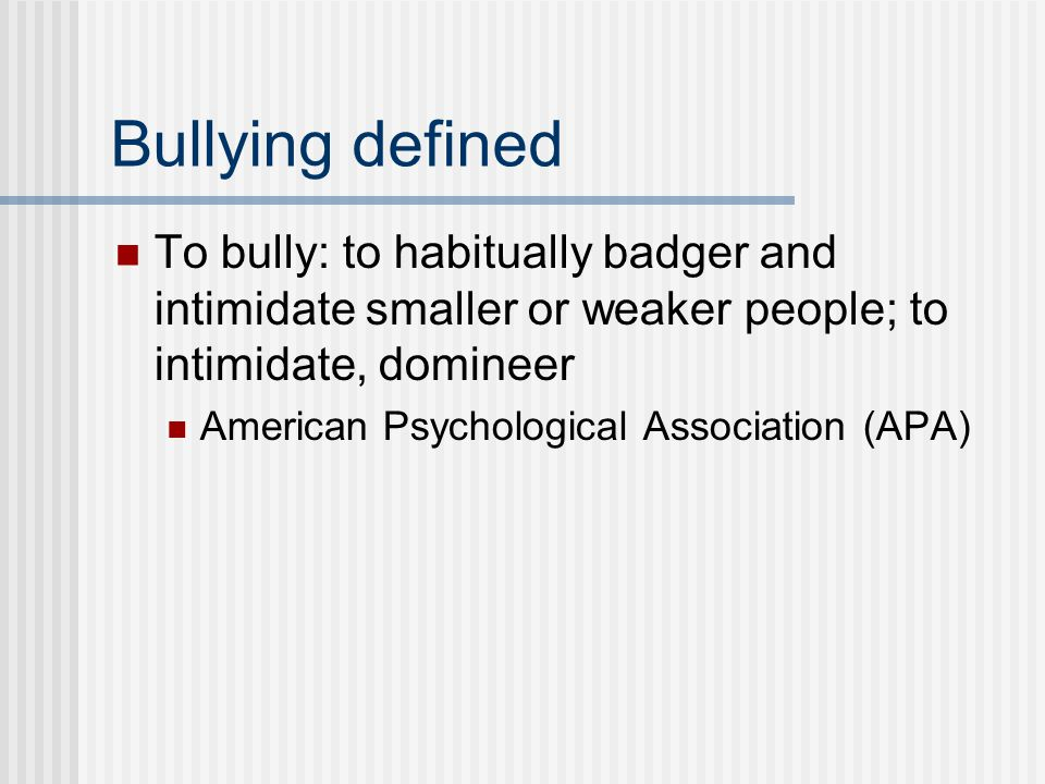 Bullying defined To bully: to habitually badger and intimidate smaller or weaker people; to intimidate, domineer.