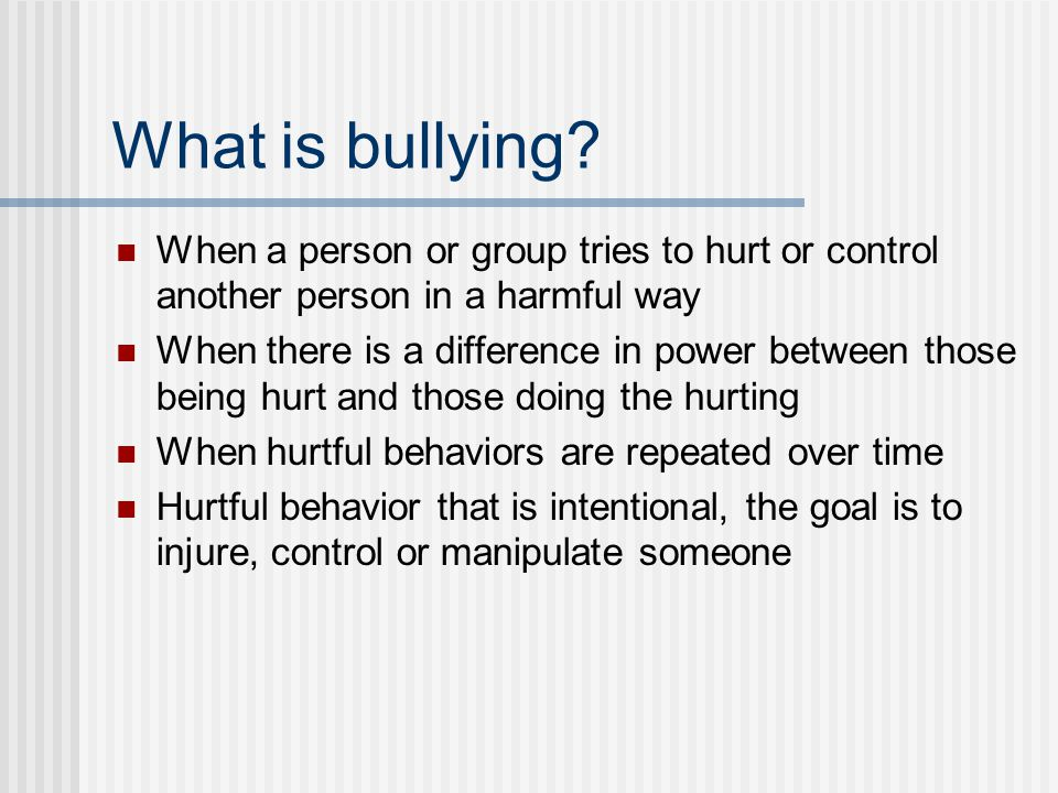 What is bullying When a person or group tries to hurt or control another person in a harmful way.