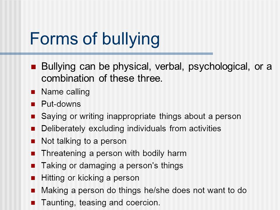 Forms of bullying Bullying can be physical, verbal, psychological, or a combination of these three.