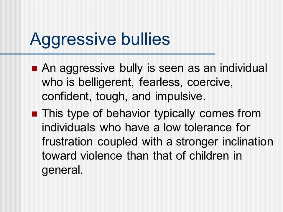 Aggressive bullies An aggressive bully is seen as an individual who is belligerent, fearless, coercive, confident, tough, and impulsive.