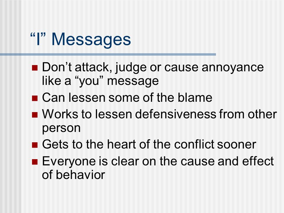 I Messages Don't attack, judge or cause annoyance like a you message. Can lessen some of the blame.