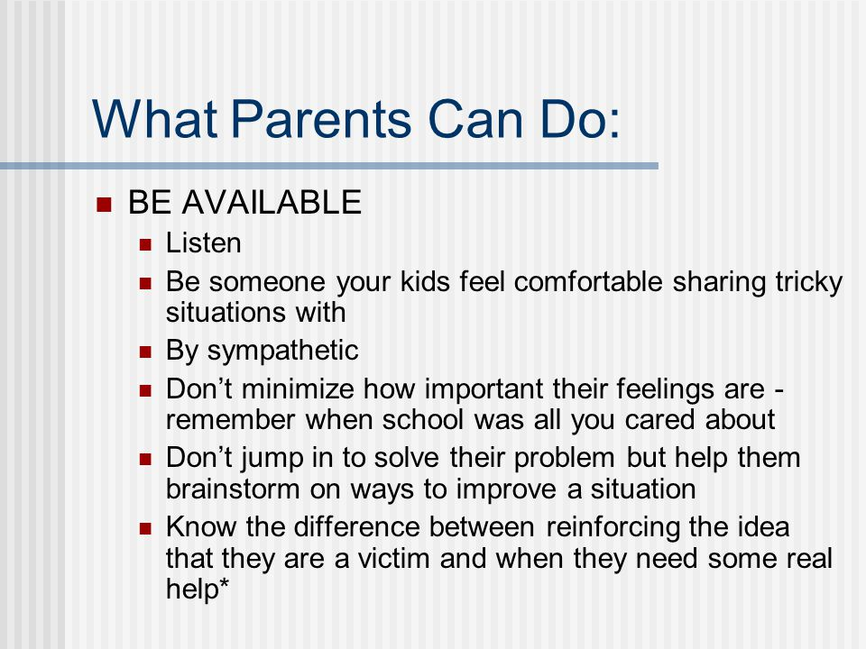 What Parents Can Do: BE AVAILABLE Listen