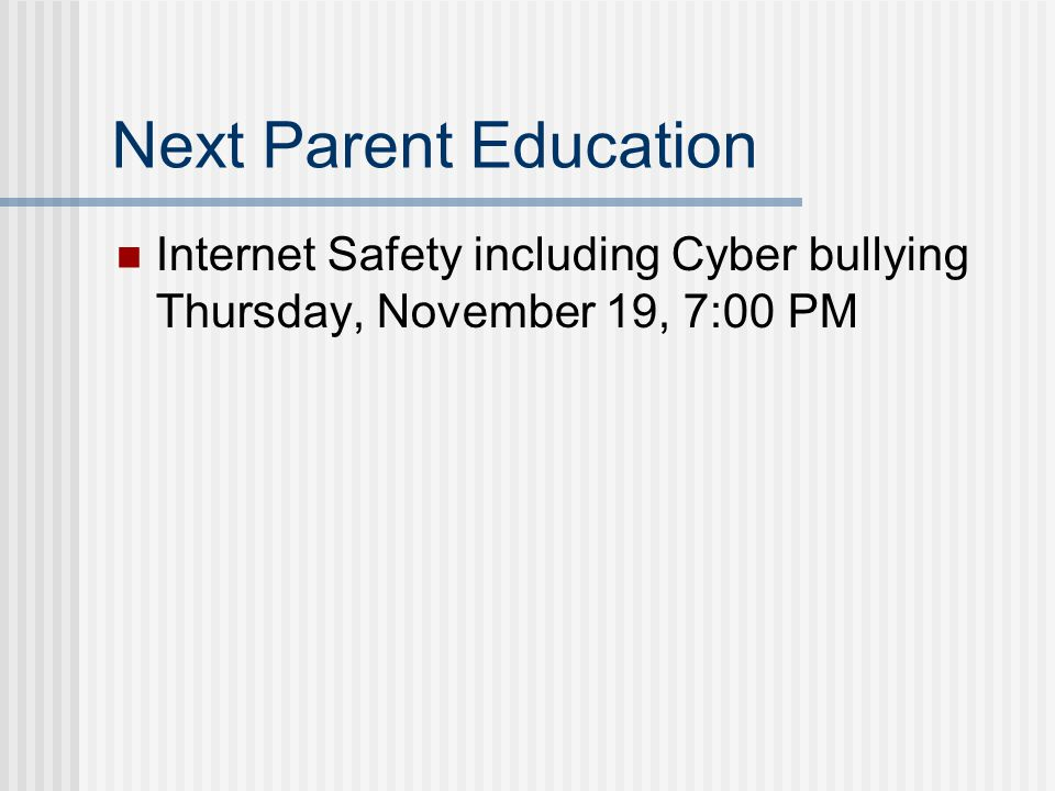 Next Parent Education Internet Safety including Cyber bullying Thursday, November 19, 7:00 PM