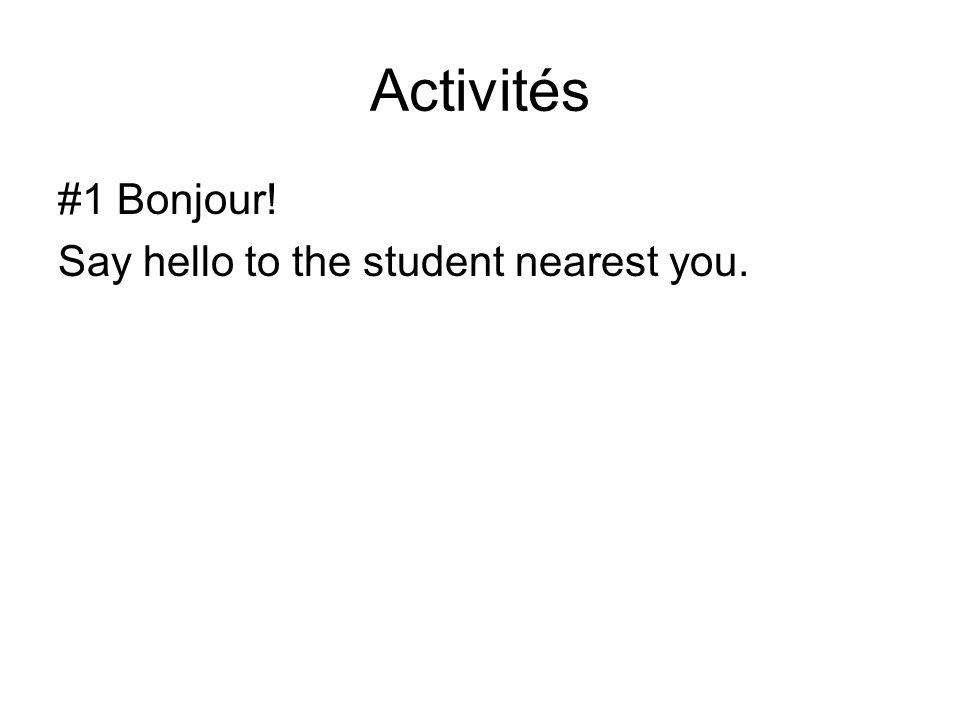 Activités #1 Bonjour! Say hello to the student nearest you.