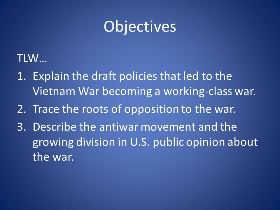 Objectives TLW… Explain the draft policies that led to the Vietnam War becoming a working-class war.