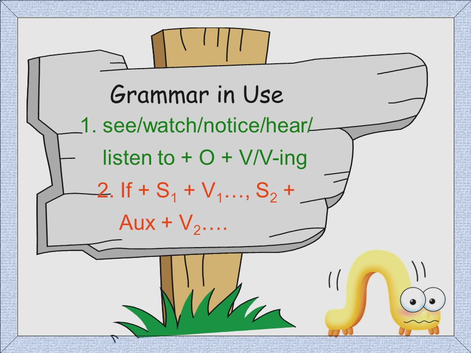 Grammar in Use 1. see/watch/notice/hear/ listen to + O + V/V-ing