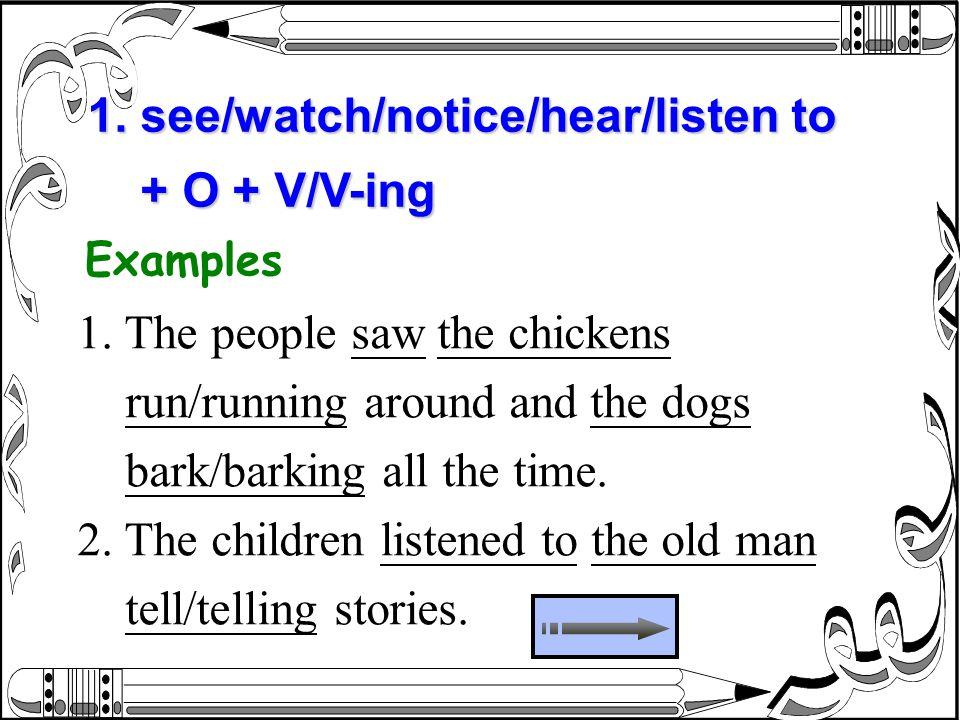 1. see/watch/notice/hear/listen to + O + V/V-ing