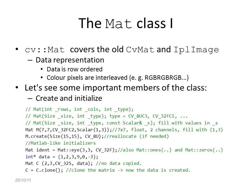The Mat class I cv::Mat covers the old CvMat and IplImage