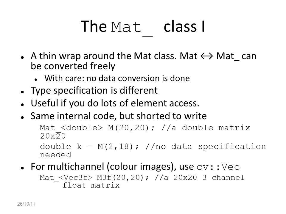 The Mat_ class I A thin wrap around the Mat class. Mat ↔ Mat_ can be converted freely. With care: no data conversion is done.