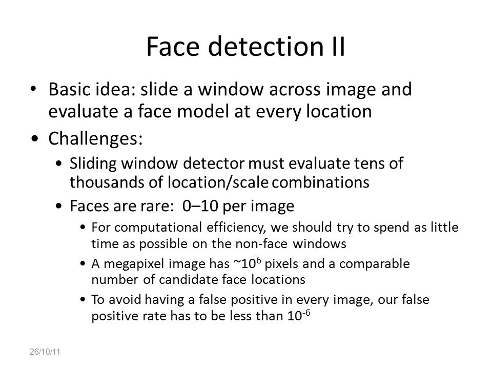 Face detection II Basic idea: slide a window across image and evaluate a face model at every location.