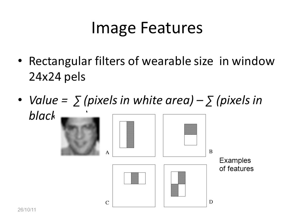 Image Features Rectangular filters of wearable size in window 24x24 pels. Value = ∑ (pixels in white area) – ∑ (pixels in black area)